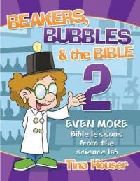 Beakers, Bubbles & the Bible 2: 54 More Science Experiments to Teach the Bible