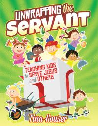 Unwrapping the Servant Within Teaching Kids to Serve Jesus and Others